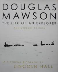 Douglas Mawson : the life of an explorer. A pictorial biography : anniversary edition.