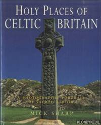 Holy Places of Celtic Britain. A Photographic Portrait of Sacred Albion