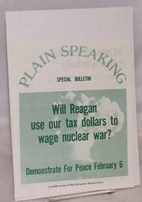 image of Plain Speaking Special Bulletin. Will Reagan use our tax dollars to wage nuclear war? Demonstrate for peace February 6