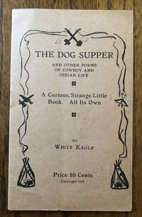 THE DOG SUPPER And Other Poems of Cowboy and Indian Life. A Curious, Strange Little Book. All Its Own by White Eagle - 1918 - from Lost Horizon Bookstore (SKU: 50892)