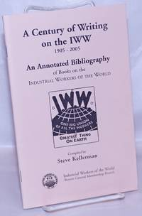image of A century of writing on the IWW, 1905-2005. An annotated bibliography of books on the Industrial Workers of the World