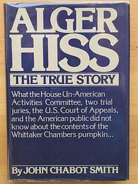ALGER HISS, The True Story: What the House Un--American Activities Committee, Two Trial Juries, the U.S. Court of Appeals, and the American Public Did Not Know About the Contents of Whittaker Chamber's Pumpkin.