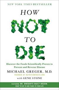 How Not to Die: Discover the Foods Scientifically Proven to Prevent and Reverse Disease by Greger, Michael