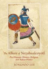 image of The Allure of Nezahualcoyotl: Pre-Hispanic History, Religion, and Nahua Poetics