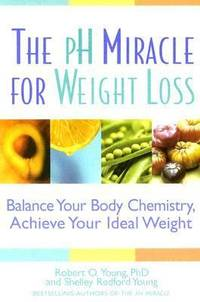 The pH Miracle for Weight Loss : Balance Your Body Chemistry, Achieve Your Ideal Weight by Robert O. Young; Shelley Redford Young - 2005