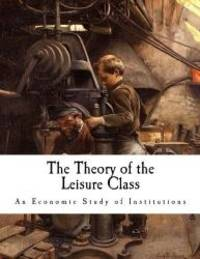 image of The Theory of the Leisure Class: An Economic Study of Institutions (Thorstein Veblen)