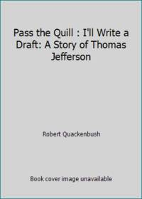 Pass the Quill : I'll Write a Draft: A Story of Thomas Jefferson