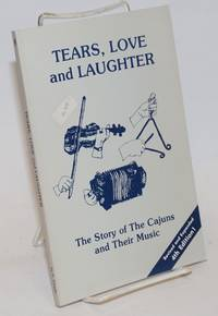 Tears, Love and Laughter; The Story of The Cajuns and Their Music. Revised and Expanded 4th Edition!
