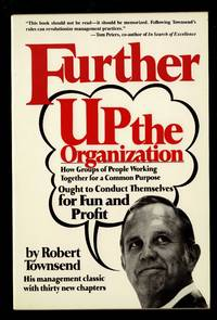Further Up the Organization: How Groups of People Working Together for a Common Purpose Ought to Conduct Themselves for Fun and Profit