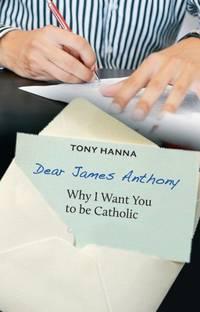 Dear James Anthony: Why I Want You to be Catholic by Tony Hanna