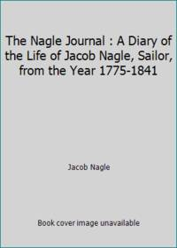 The Nagle Journal : A Diary of the Life of Jacob Nagle, Sailor, from the Year 1775-1841