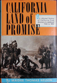 California Land of Promise. An Informal History of California from Discovery to Statehood, 1542 to 1850 including the exciting days of The Gold Rush of '49