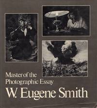 W. Eugene Smith. Master of the Photographic Essay