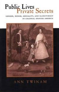 Public Lives, Private Secrets: Gender, Honor, Sexuality, and Illegitimacy in Colonial Spanish...