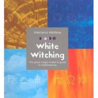 WHITE WITCHING The Good Magic-Maker's Guide to Spellweaving
