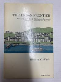 The Urban Frontier : Pioneer Life in Early Pittsburgh Cincinnati Lexington Louisville and St. Louis
