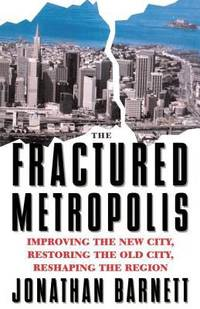 Fractured Metropolis : Improving the New City  Restoring the Old City  Reshaping the Region