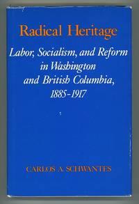 Radical Heritage: Labor, Socialism, and Reform in Washington and British Columbia, 1885-1917