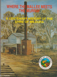 WHERE THE MALLEE MEETS THE MURRAY: A Centenary History of the Shire of Mildura