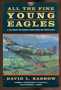 ALL THE FINE YOUNG EAGLES: IN THE COCKPIT WITH CANADA'S SECOND WORLD WAR FIGHTER PILOTS.