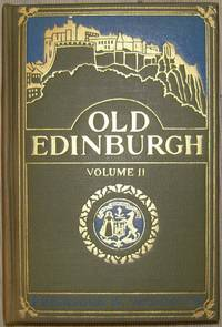 Old Edinburgh. Being an Account of the Ancient Capitol of the Kingdom of Scotland Including its Streets, Houses, Notable Inhabitants, and Customs in the Olden Time. In Two Volumes. With many Illustrations.