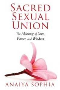 Sacred Sexual Union: The Alchemy of Love, Power, and Wisdom by Anaiya Sophia - Paperback - 2013-06-01 - from Books Express and Biblio.com