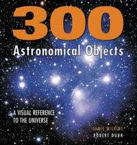 300 Astronomical Objects : A Visual Reference to the Universe by Jamie Wilkins; Robert Dunn - Hardcover - 2006 - from ThriftBooks (SKU: G1554071755I3N00)