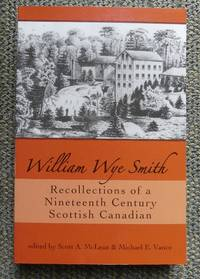 image of WILLIAM WYE SMITH: RECOLLECTIONS OF A NINETEENTH CENTURY SCOTTISH CANADIAN.