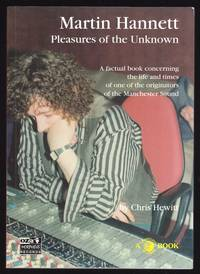 MARTIN HANNETT: PLEASURES OF THE UNKNOWN: A FACTUAL BOOK CONCERNING THE LIFE AND TIMES OF ONE OF THE ORIGINATORS OF THE MANCHESTER SOUND