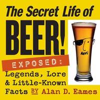Secret Life of Beer! : Legends, Lore and Little-Known Facts