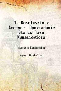 T. Kosciuszko w Ameryce. Opowiadanie Stanishlawa Kunasiewicza 1907 [Hardcover]