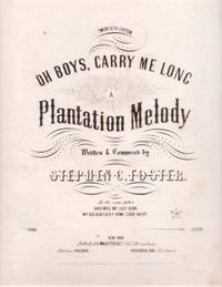 OH BOYS, CARRY ME LONG:; A Plantation Melody. Written & Composed by Stephen C. Foster