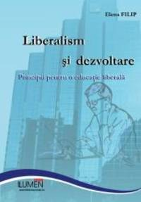 Liberalism si dezvoltare: Principii pentru o educatie liberala (Romanian Edition) by Elena Filip - 2013-06-27