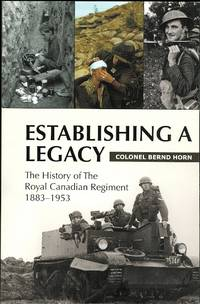 ESTABLISHING A LEGACY: THE HISTORY OF THE ROYAL CANADIAN REGIMENT 1883-1953.