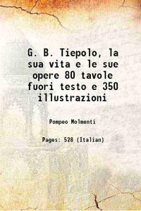 G. B. Tiepolo, la sua vita e le sue opere 80 tavole fuori testo e 350 illustrazioni 1909