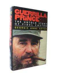 Guerrilla Prince. The Untold Story of Fidel Castro by  Georgie Anne Geyer - Hardcover - 1991 - from The Libriquarian, IOBA and Biblio.com