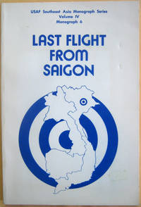 Last Flight From Saigon: USAF Southeast Asia Monograph Series Volume IV Monograph 6