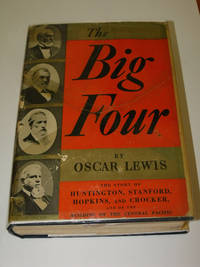 The Big Four: The Story of Huntington, Stanford, Hopkins, and Crocker, and of the Building of the Central Pacific by Oscar Lewis - 1938
