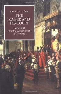 The Kaiser and his Court: Wilhelm II and the Government of Germany