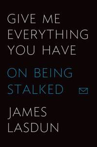image of Give Me Everything You Have : On Being Stalked