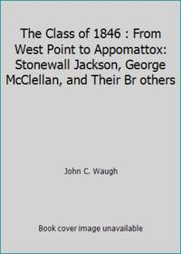 image of The Class of 1846 : From West Point to Appomattox: Stonewall Jackson, George McClellan, and Their Br others