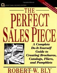 Perfect Sales Piece: A Complete Do-it-Yourself Guide to Creating Brochures, Catalogs, Fliers and...