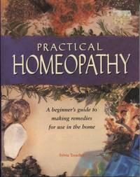 Practical Homeopathy : a Beginner's Guide to Natural Remedies for Use in  the Home
