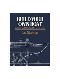 Build Your Own Boat: Building and Fitting Out for Sail and Power