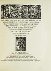 The Birth, Life and Acts of King Arthur, of His Noble Knights of the Round Table, Their Marvellous Enquests and Adventures ...  the text as written by Sir Thomas Malory and Imprinted by William Caxton