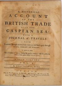AN HISTORICAL ACCOUNT OF THE BRITISH TRADE OVER THE CASPIAN SEA: With a Journal of Travels from London through Russia into Persia; and back again through Russia, Germany and Holland. Four volume set.