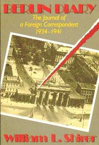 Berlin Diary. The Journal Of A Foreign Correspondent  1934-1941