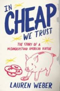 image of In CHEAP We Trust: The Story of a Misunderstood American Virtue
