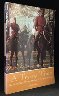 A Trying Time; The North-West Mounted Police in the 1885 Rebellion