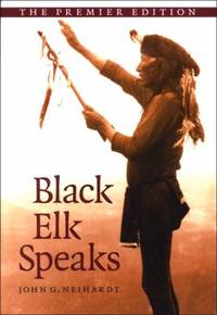 Black Elk Speaks : Being the Life Story of a Holy Man of the Oglala Sioux, the Premier Edition